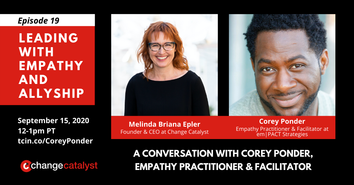 """Episode 19: Leading with Empathy & Allyship: A Conversation with Corey Ponder, Empathy Practitioner & Facilitator"" Photos with text below: Melinda Briana Epler (White woman, glasses, red hair) & Corey Ponder (Black man, gray shirt), Change Catalyst Logo"